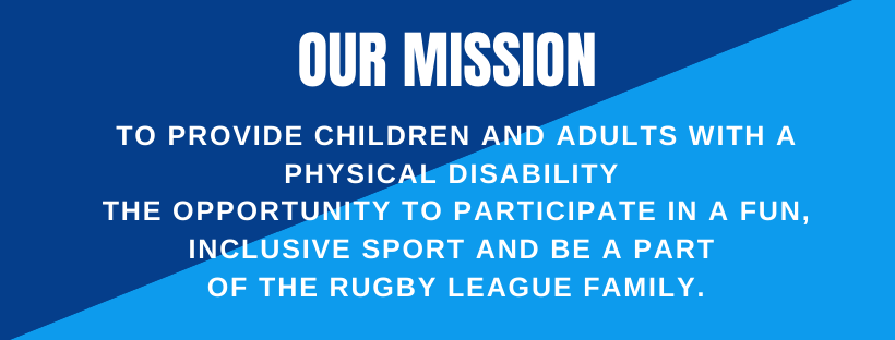Our mission – To provide children and adults with a physical disability the opportunity to participate in a fun, inclusive sport and be a part of the Rugby League family.